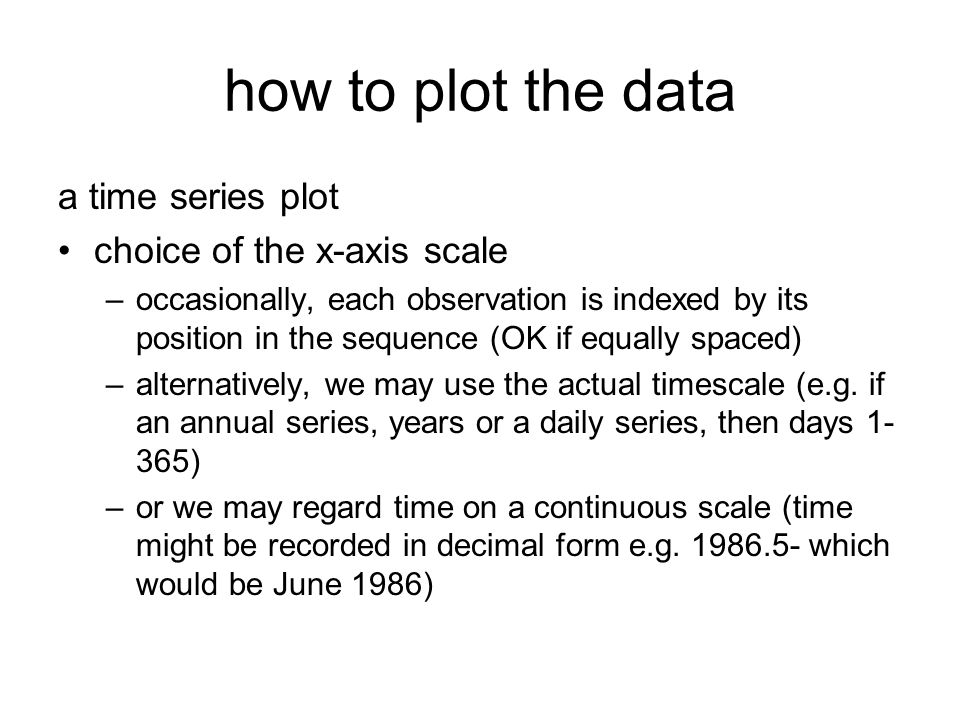 how to plot the data a time series plot choice of the x-axis scale –occasionally, each observation is indexed by its position in the sequence (OK if e