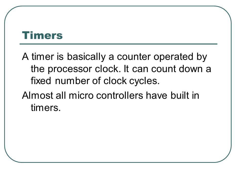 Timers A timer is basically a counter operated by the processor clock.