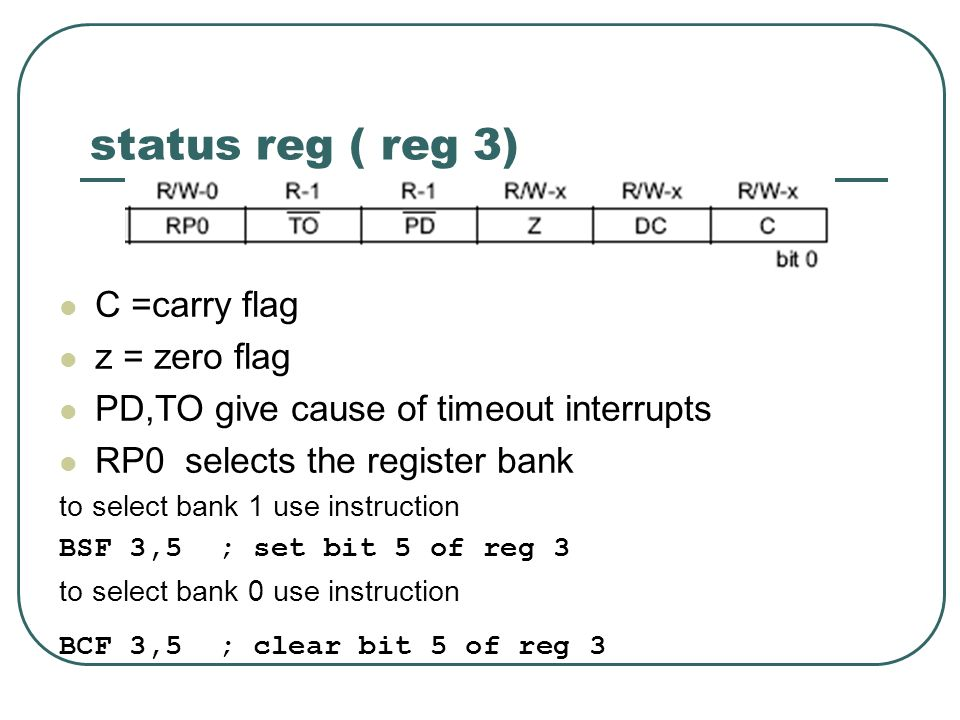 status reg ( reg 3) C =carry flag z = zero flag PD,TO give cause of timeout interrupts RP0 selects the register bank to select bank 1 use instruction BSF 3,5 ; set bit 5 of reg 3 to select bank 0 use instruction BCF 3,5 ; clear bit 5 of reg 3