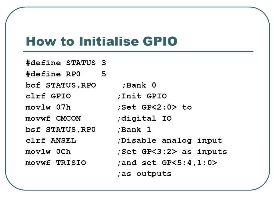How to Initialise GPIO #define STATUS 3 #define RP0 5 bcf STATUS,RPO ;Bank 0 clrf GPIO ;Init GPIO movlw 07h ;Set GP to movwf CMCON ;digital IO bsf STATUS,RP0 ;Bank 1 clrf ANSEL ;Disable analog input movlw 0Ch ;Set GP as inputs movwf TRISIO ;and set GP ;as outputs