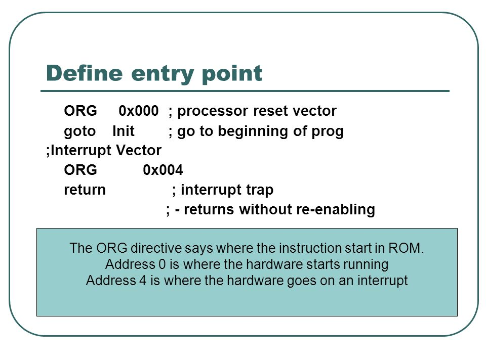 Define entry point ORG 0x000 ; processor reset vector goto Init ; go to beginning of prog ;Interrupt Vector ORG0x004 return ; interrupt trap ; - returns without re-enabling The ORG directive says where the instruction start in ROM.