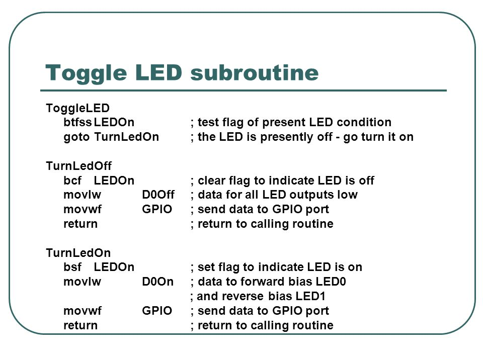 Toggle LED subroutine ToggleLED btfssLEDOn; test flag of present LED condition gotoTurnLedOn; the LED is presently off - go turn it on TurnLedOff bcfLEDOn; clear flag to indicate LED is off movlwD0Off; data for all LED outputs low movwfGPIO; send data to GPIO port return; return to calling routine TurnLedOn bsfLEDOn; set flag to indicate LED is on movlwD0On; data to forward bias LED0 ; and reverse bias LED1 movwfGPIO; send data to GPIO port return; return to calling routine