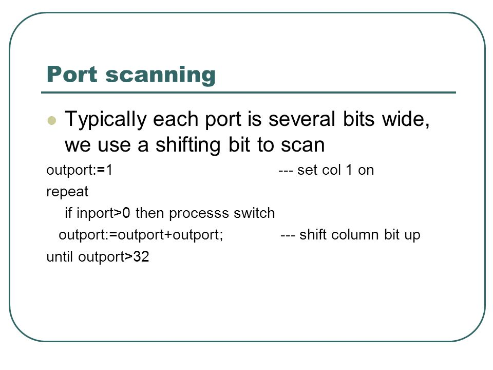 Port scanning Typically each port is several bits wide, we use a shifting bit to scan outport:=1 --- set col 1 on repeat if inport>0 then processs switch outport:=outport+outport; --- shift column bit up until outport>32