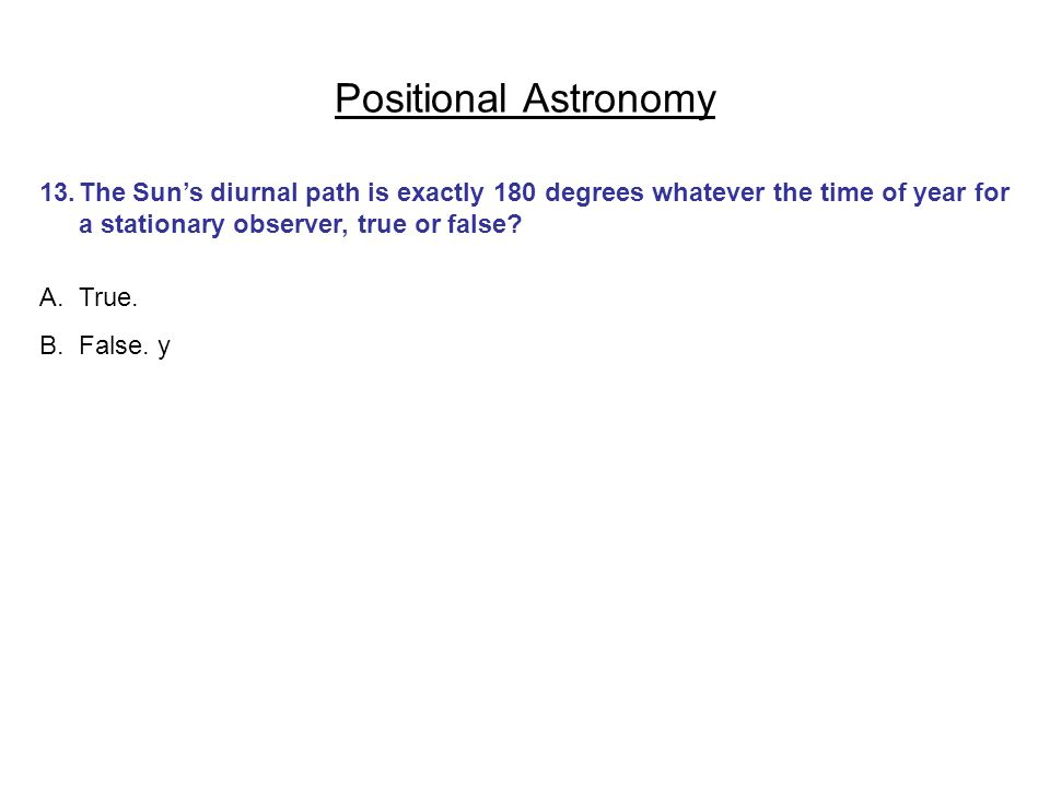 Positional Astronomy 13.The Suns diurnal path is exactly 180 degrees whatever the time of year for a stationary observer, true or false? A.True. B.Fal