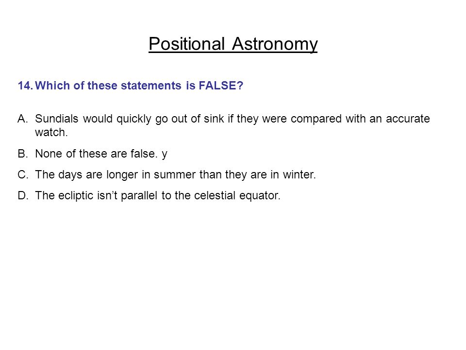 Positional Astronomy 14.Which of these statements is FALSE? A.Sundials would quickly go out of sink if they were compared with an accurate watch. B.No