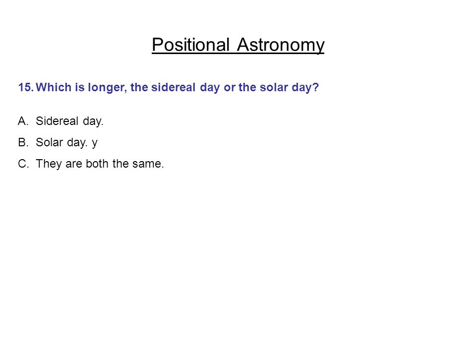 Positional Astronomy 15.Which is longer, the sidereal day or the solar day? A.Sidereal day. B.Solar day. y C.They are both the same.