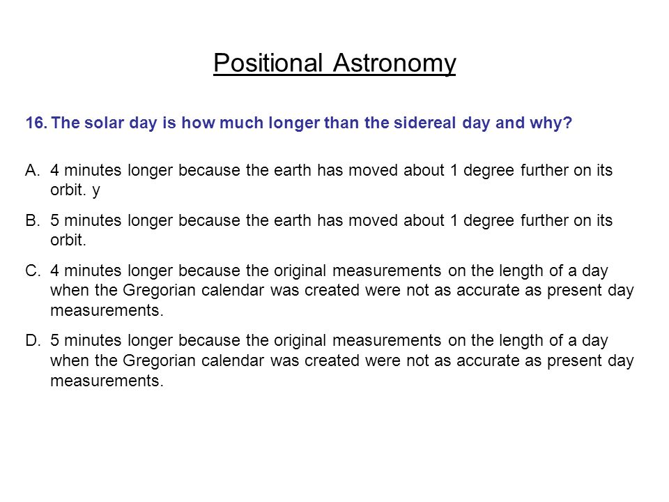 Positional Astronomy 16.The solar day is how much longer than the sidereal day and why? A.4 minutes longer because the earth has moved about 1 degree