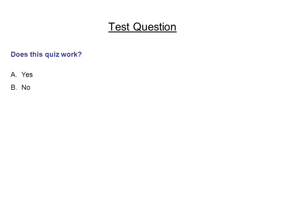 Test Question Does this quiz work? A.Yes B.No