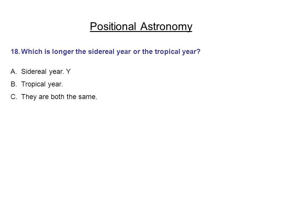 Positional Astronomy 18.Which is longer the sidereal year or the tropical year? A.Sidereal year. Y B.Tropical year. C.They are both the same.