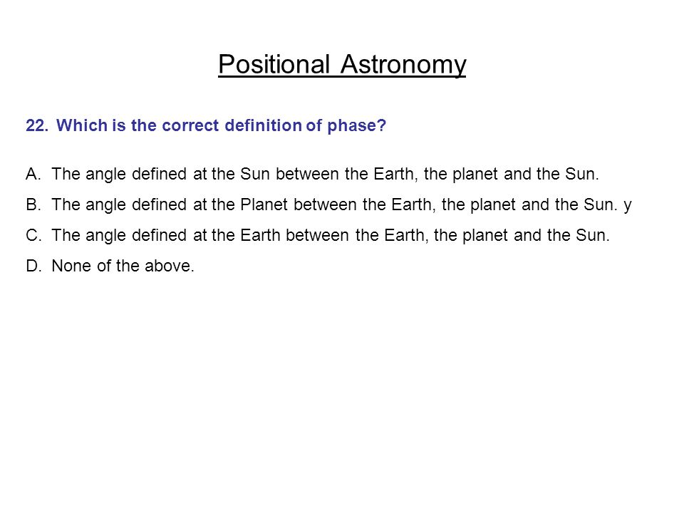 Positional Astronomy 22. Which is the correct definition of phase? A.The angle defined at the Sun between the Earth, the planet and the Sun. B.The ang