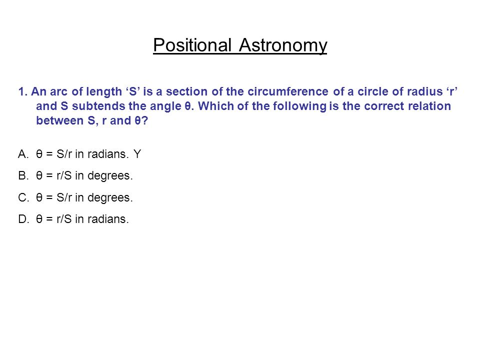 Positional Astronomy 1. An arc of length S is a section of the circumference of a circle of radius r and S subtends the angle θ. Which of the followin