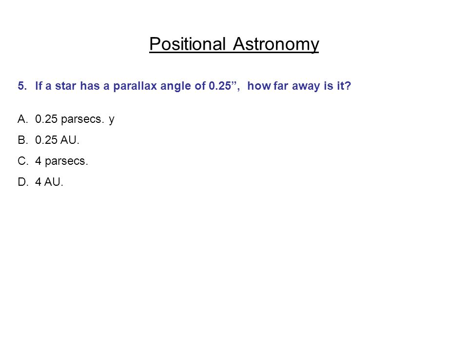 Positional Astronomy 5.If a star has a parallax angle of 0.25, how far away is it? A.0.25 parsecs. y B.0.25 AU. C.4 parsecs. D.4 AU.