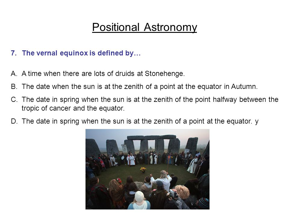 Positional Astronomy 7.The vernal equinox is defined by… A.A time when there are lots of druids at Stonehenge. B.The date when the sun is at the zenit