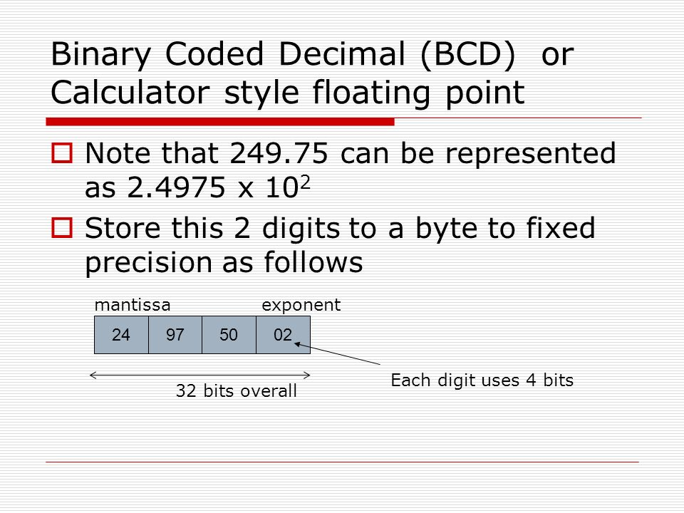 Binary Coded Decimal (BCD) or Calculator style floating point Note that can be represented as x 10 2 Store this 2 digits to a byte to fixed precision as follows bits overall Each digit uses 4 bits exponentmantissa