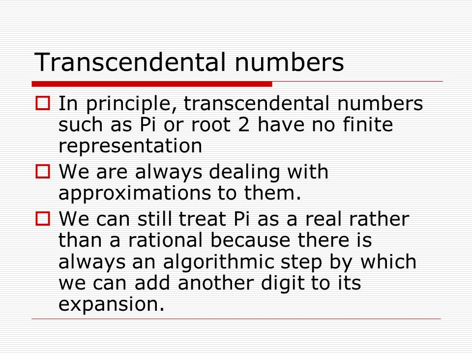Transcendental numbers In principle, transcendental numbers such as Pi or root 2 have no finite representation We are always dealing with approximatio