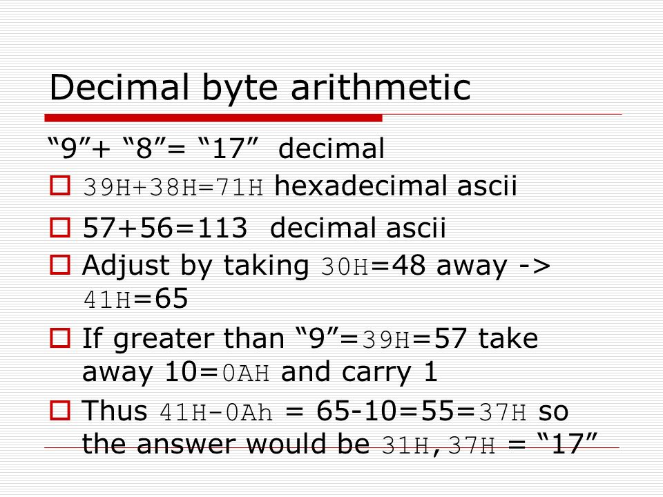 Decimal byte arithmetic 9+ 8= 17 decimal 39H+38H=71H hexadecimal ascii 57+56=113 decimal ascii Adjust by taking 30H =48 away -> 41H =65 If greater than 9= 39H =57 take away 10= 0AH and carry 1 Thus 41H-0Ah = 65-10=55= 37H so the answer would be 31H,37H = 17