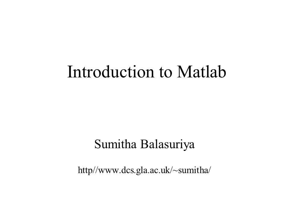 Introduction to Matlab Sumitha Balasuriya2 Matlab Stands for MATrix LABoratory Interpreted language Scientific programming environment Very good tool for the manipulation of matrices Great visualisation capabilities Loads of built-in functions Easy to learn and simple to use
