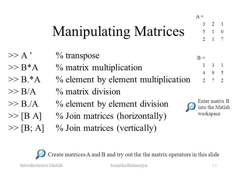 Introduction to Matlab Sumitha Balasuriya13 Manipulating Matrices >> A '% transpose >> B*A% matrix multiplication >> B.*A% element by element multipli