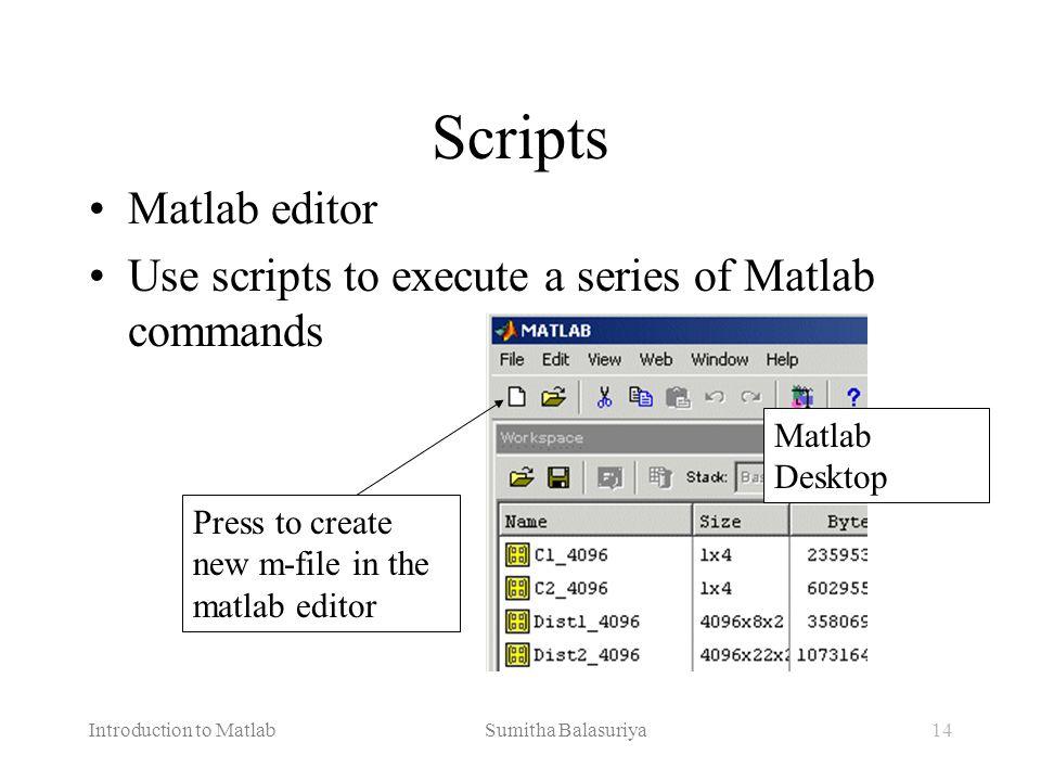 Introduction to Matlab Sumitha Balasuriya14 Scripts Matlab editor Use scripts to execute a series of Matlab commands Matlab Desktop Press to create ne
