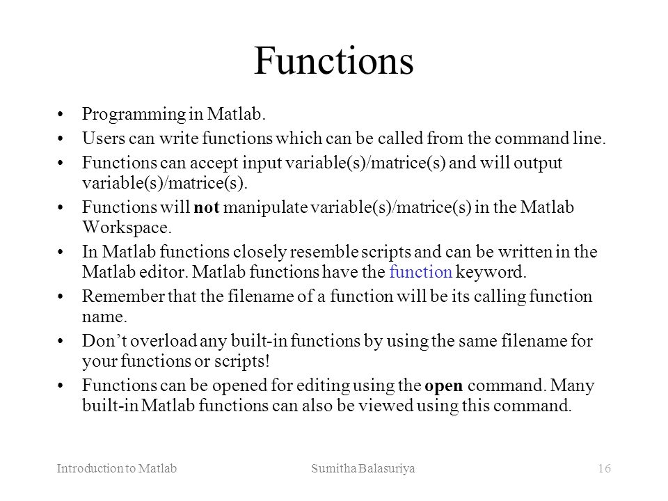 Introduction to Matlab Sumitha Balasuriya16 Functions Programming in Matlab. Users can write functions which can be called from the command line. Func
