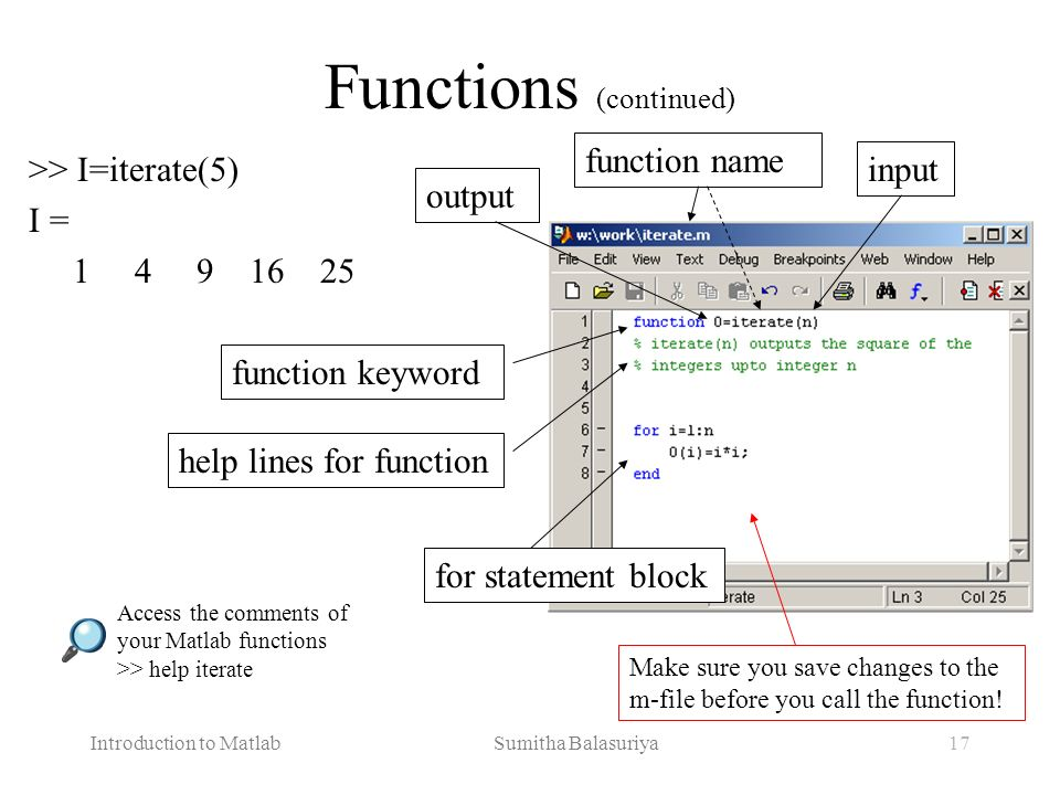 Introduction to Matlab Sumitha Balasuriya17 >> I=iterate(5) I = 1 4 9 16 25 Functions (continued) output input function name for statement block funct