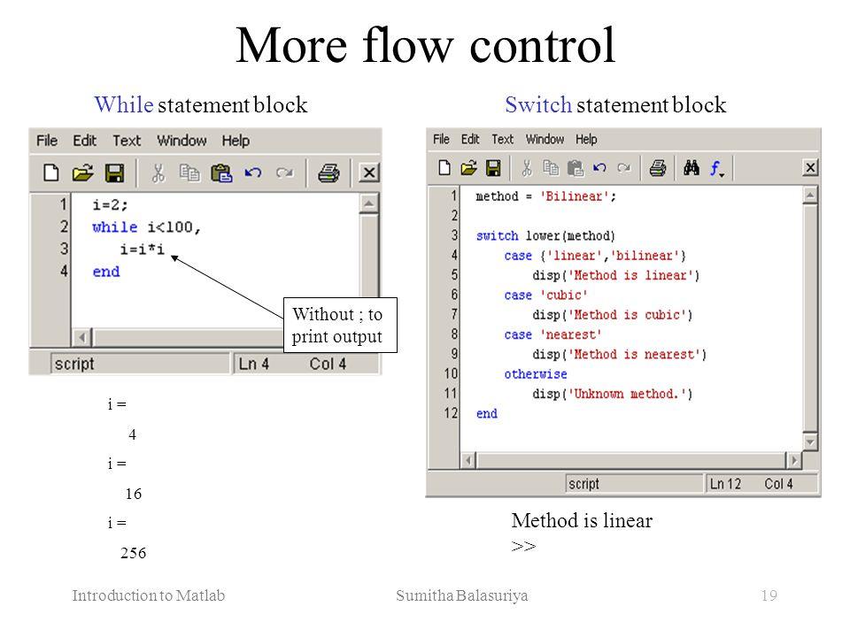Introduction to Matlab Sumitha Balasuriya19 More flow control Method is linear >> i = 4 i = 16 i = 256 While statement blockSwitch statement block Wit