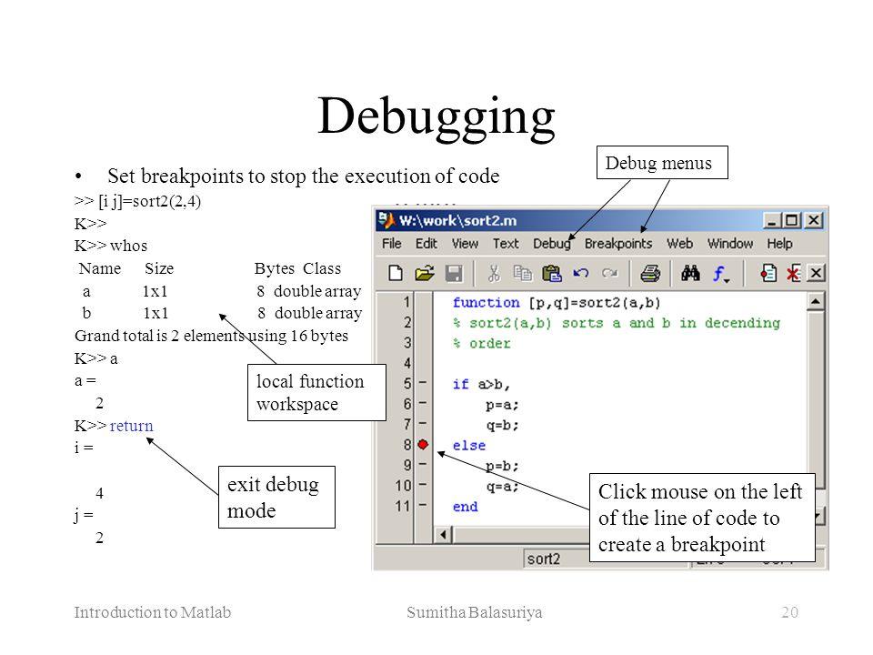 Introduction to Matlab Sumitha Balasuriya20 Debugging Set breakpoints to stop the execution of code >> [i j]=sort2(2,4) K>> K>> whos Name Size Bytes C