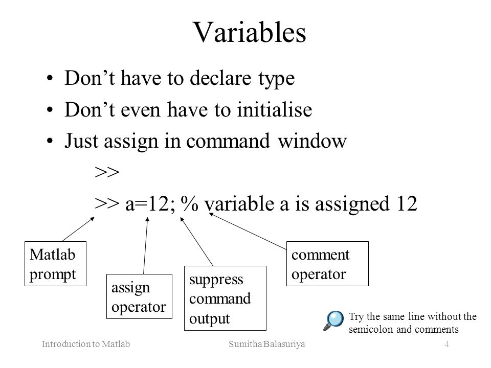 Introduction to Matlab Sumitha Balasuriya5 Variables (continued …) View variable contents by simply typing the variable name at the command prompt >> a a = 12 >> >> a*2 a = 24 >>