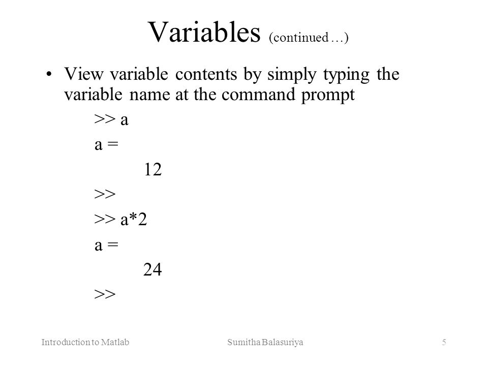 Introduction to Matlab Sumitha Balasuriya5 Variables (continued …) View variable contents by simply typing the variable name at the command prompt >>