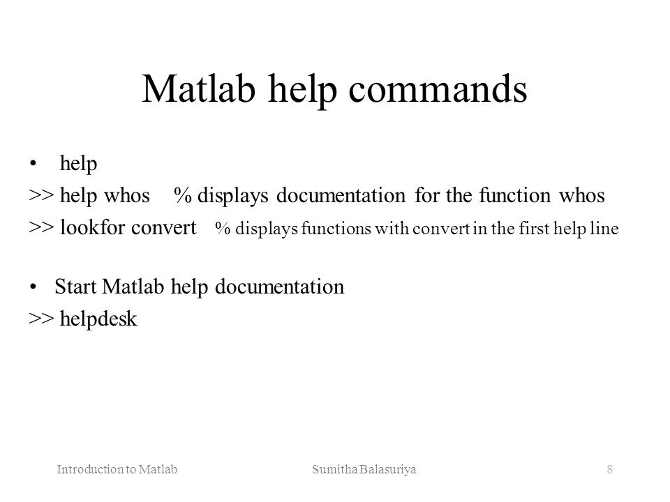 Introduction to Matlab Sumitha Balasuriya8 Matlab help commands help >> help whos % displays documentation for the function whos >> lookfor convert %