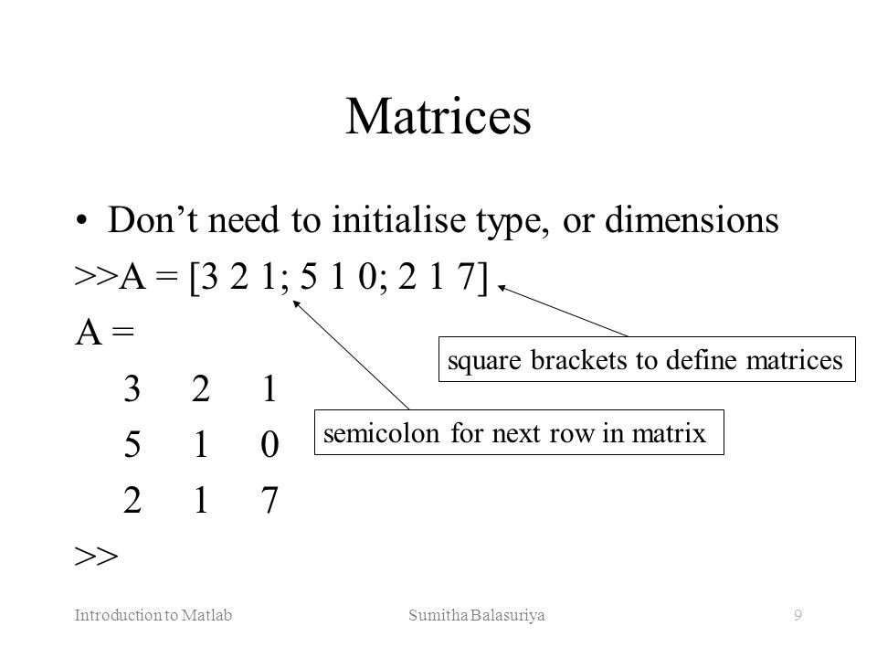 Introduction to Matlab Sumitha Balasuriya10 Manipulating Matrices Access elements of a matrix >>A(1,2) ans= 2 Remember Matrix(row,column) Naming convention Matrix variables start with a capital letter while vectors or scalar variables start with a simple letter A = 3 2 1 5 1 0 2 1 7 indices of matrix element(s)