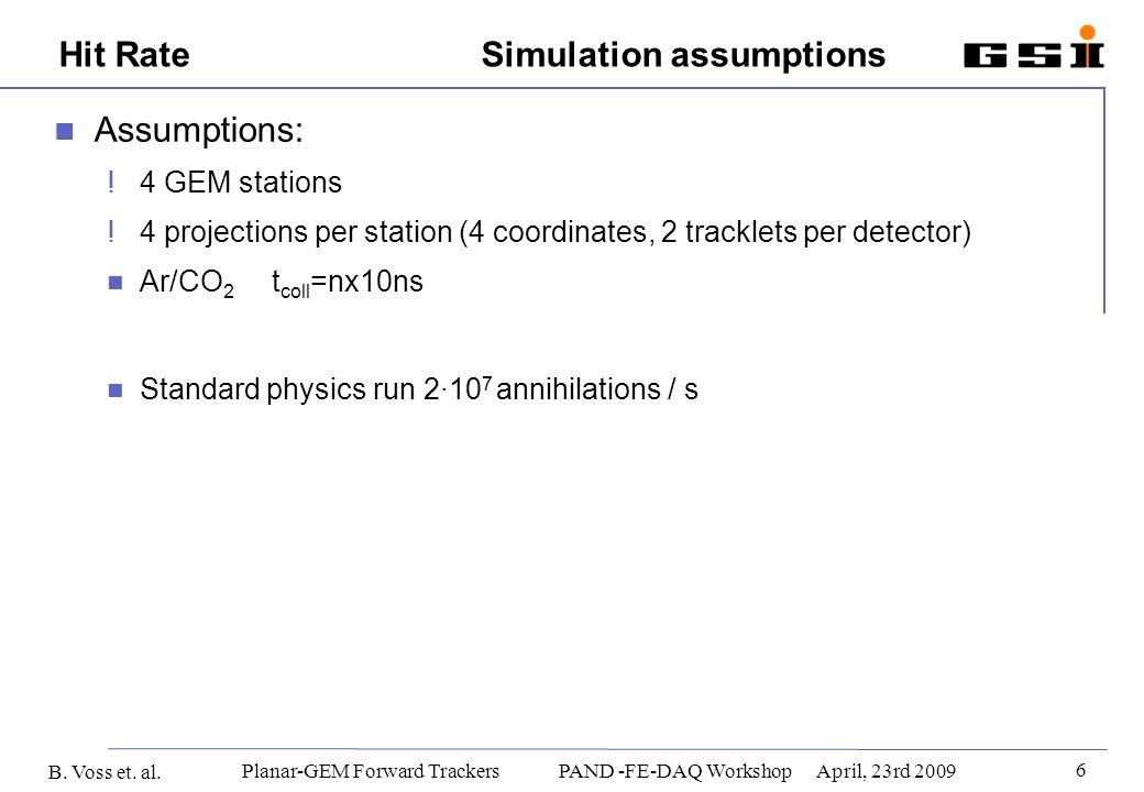 B. Voss et. al. 6 Planar-GEM Forward Trackers PAND -FE-DAQ WorkshopApril, 23rd 2009 Hit Rate Simulation assumptions Assumptions: ! 4 GEM stations ! 4