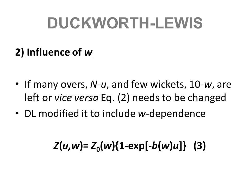 DUCKWORTH-LEWIS 2) Influence of w If many overs, N-u, and few wickets, 10-w, are left or vice versa Eq. (2) needs to be changed DL modified it to incl