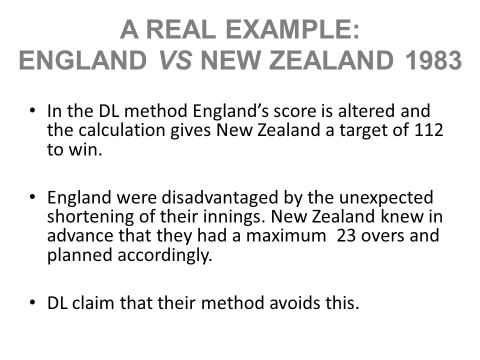 A REAL EXAMPLE: ENGLAND VS NEW ZEALAND 1983 In the DL method Englands score is altered and the calculation gives New Zealand a target of 112 to win. E