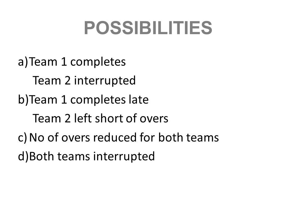 POSSIBILITIES a)Team 1 completes Team 2 interrupted b)Team 1 completes late Team 2 left short of overs c)No of overs reduced for both teams d)Both tea