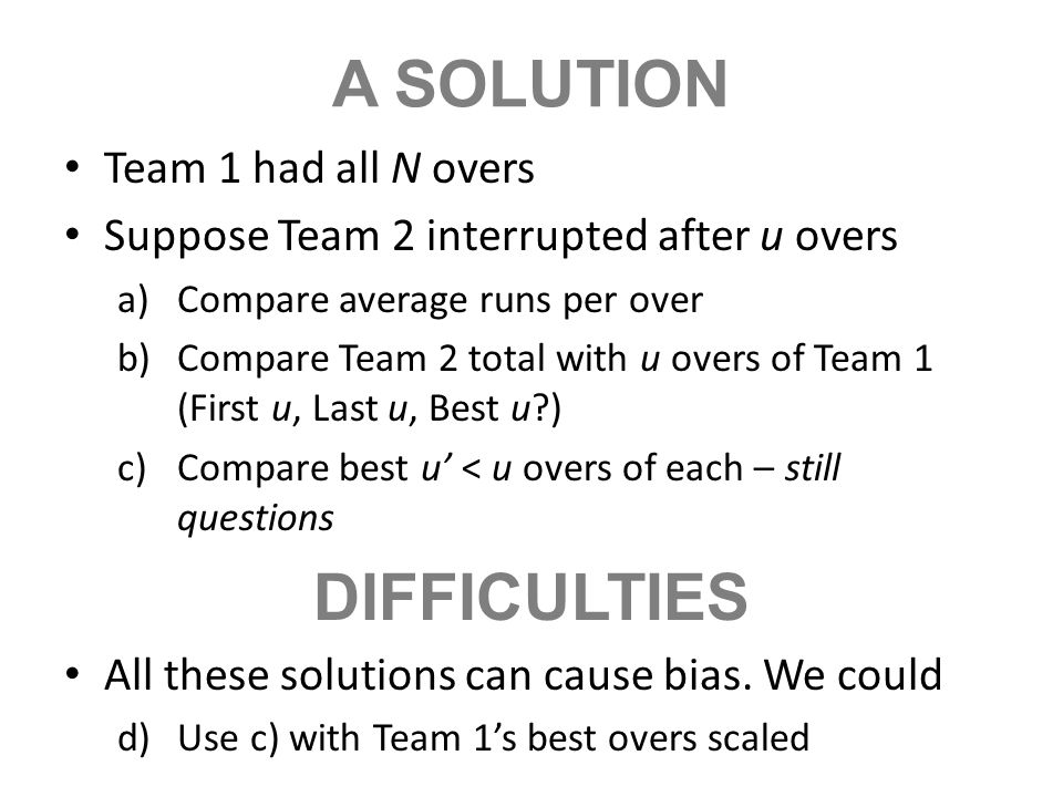 A SOLUTION Team 1 had all N overs Suppose Team 2 interrupted after u overs a)Compare average runs per over b)Compare Team 2 total with u overs of Team
