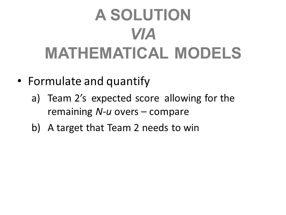 A SOLUTION VIA MATHEMATICAL MODELS Formulate and quantify a)Team 2s expected score allowing for the remaining N-u overs – compare b)A target that Team