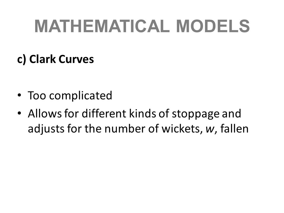 MATHEMATICAL MODELS c) Clark Curves Too complicated Allows for different kinds of stoppage and adjusts for the number of wickets, w, fallen