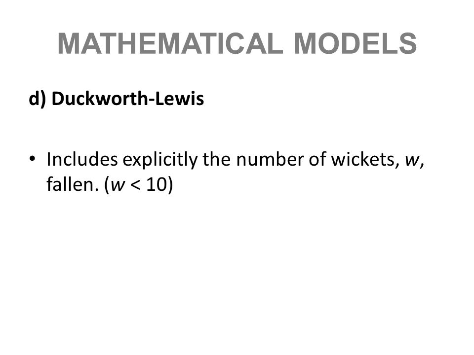 MATHEMATICAL MODELS d) Duckworth-Lewis Includes explicitly the number of wickets, w, fallen. (w < 10)