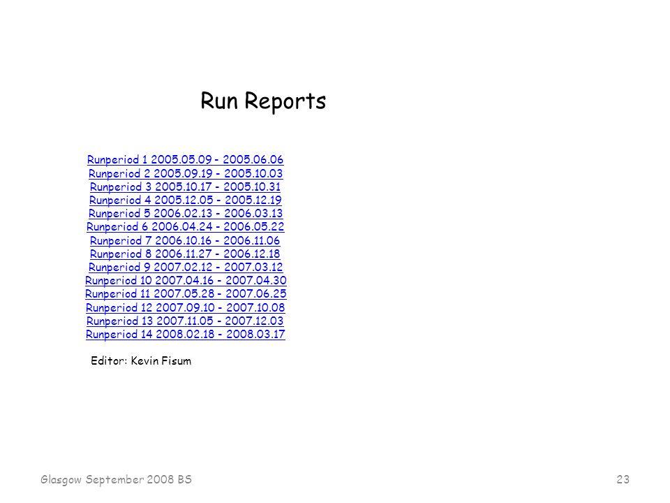 Glasgow September 2008 BS 23 Runperiod 1 2005.05.09 - 2005.06.06 Runperiod 2 2005.09.19 - 2005.10.03 Runperiod 3 2005.10.17 - 2005.10.31 Runperiod 4 2005.12.05 - 2005.12.19 Runperiod 5 2006.02.13 - 2006.03.13 Runperiod 6 2006.04.24 - 2006.05.22 Runperiod 7 2006.10.16 - 2006.11.06 Runperiod 8 2006.11.27 - 2006.12.18 Runperiod 9 2007.02.12 - 2007.03.12 Runperiod 10 2007.04.16 - 2007.04.30 Runperiod 11 2007.05.28 - 2007.06.25 Runperiod 12 2007.09.10 - 2007.10.08 Runperiod 13 2007.11.05 - 2007.12.03 Runperiod 14 2008.02.18 - 2008.03.17 Editor: Kevin Fisum Run Reports