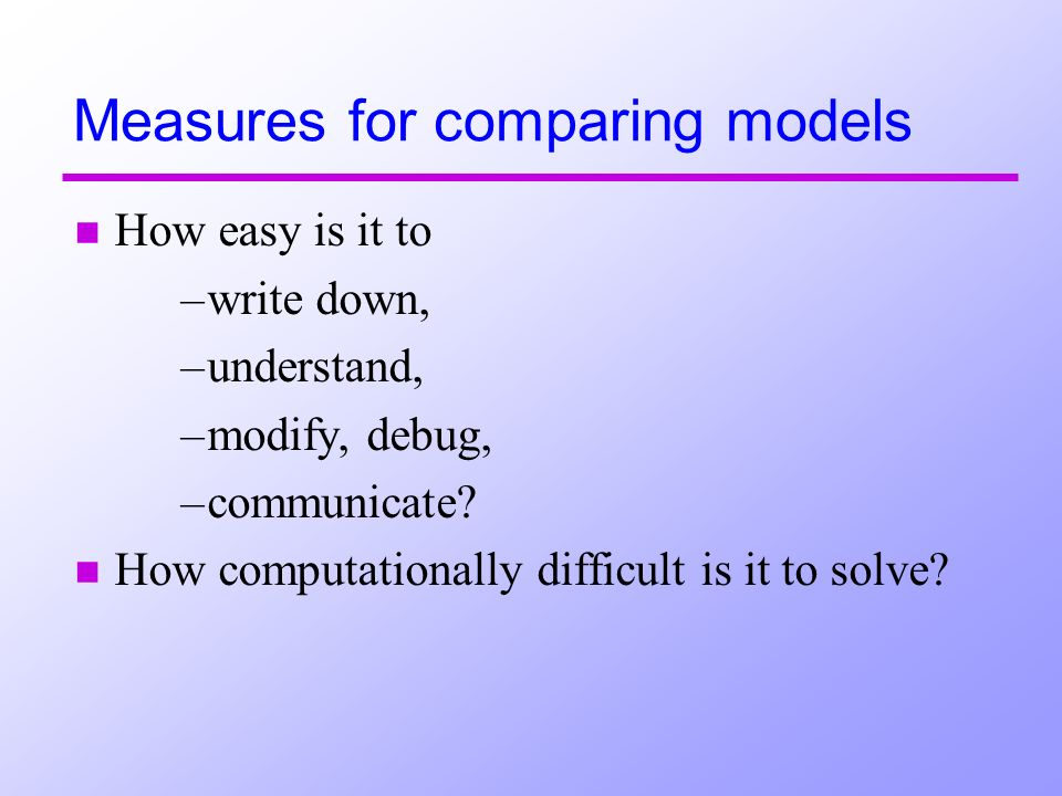 Measures for comparing models n How easy is it to –write down, –understand, –modify, debug, –communicate.