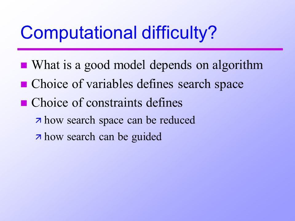 Computational difficulty? n What is a good model depends on algorithm n Choice of variables defines search space n Choice of constraints defines ä how
