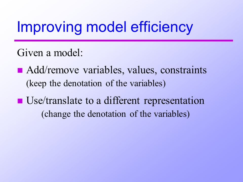 Improving model efficiency Given a model: n Add/remove variables, values, constraints (keep the denotation of the variables) n Use/translate to a diff
