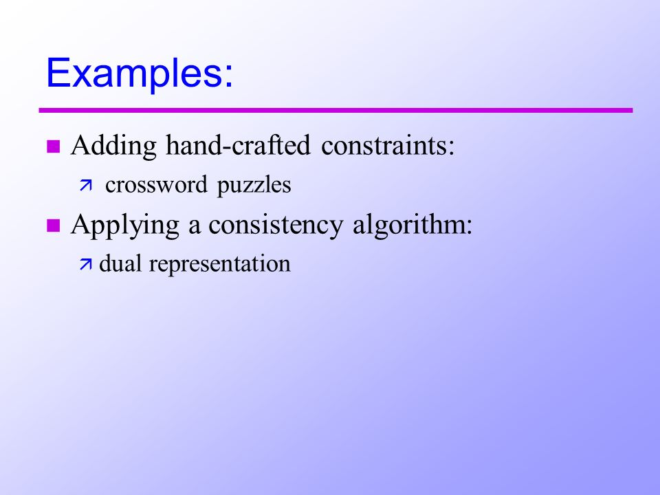 Examples: n Adding hand-crafted constraints: ä crossword puzzles n Applying a consistency algorithm: ä dual representation