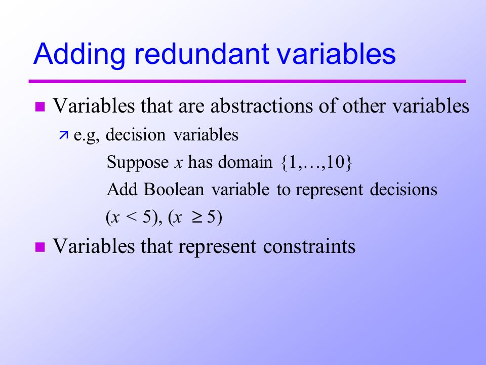 Adding redundant variables n Variables that are abstractions of other variables ä e.g, decision variables Suppose x has domain {1,…,10} Add Boolean va