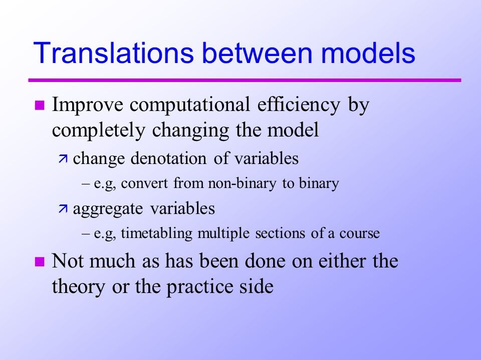 Translations between models n Improve computational efficiency by completely changing the model ä change denotation of variables –e.g, convert from non-binary to binary ä aggregate variables –e.g, timetabling multiple sections of a course n Not much as has been done on either the theory or the practice side
