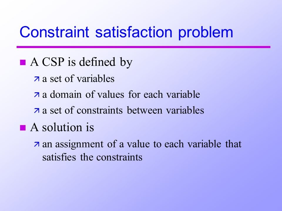 Constraint satisfaction problem n A CSP is defined by ä a set of variables ä a domain of values for each variable ä a set of constraints between variables n A solution is ä an assignment of a value to each variable that satisfies the constraints
