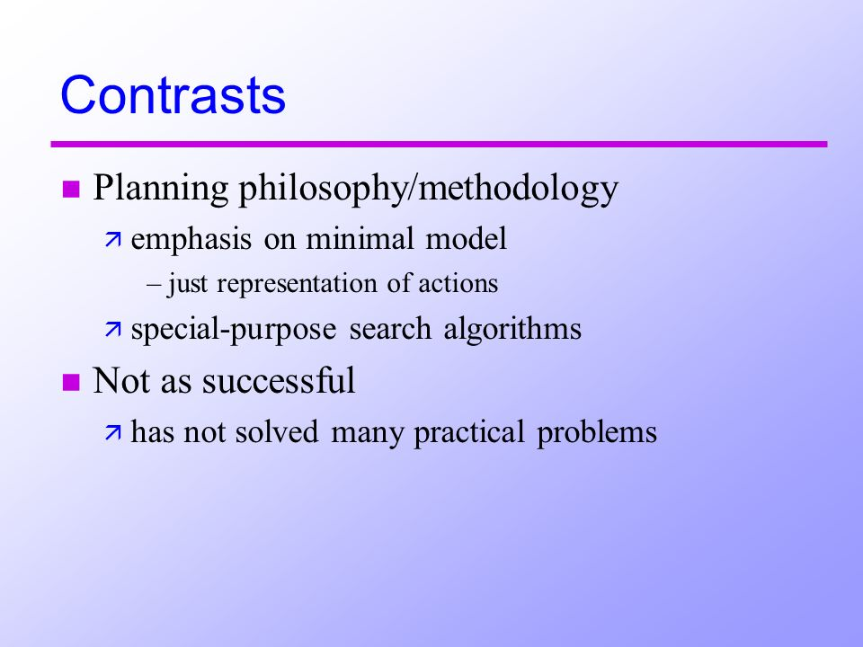 Contrasts n Planning philosophy/methodology ä emphasis on minimal model –just representation of actions ä special-purpose search algorithms n Not as s