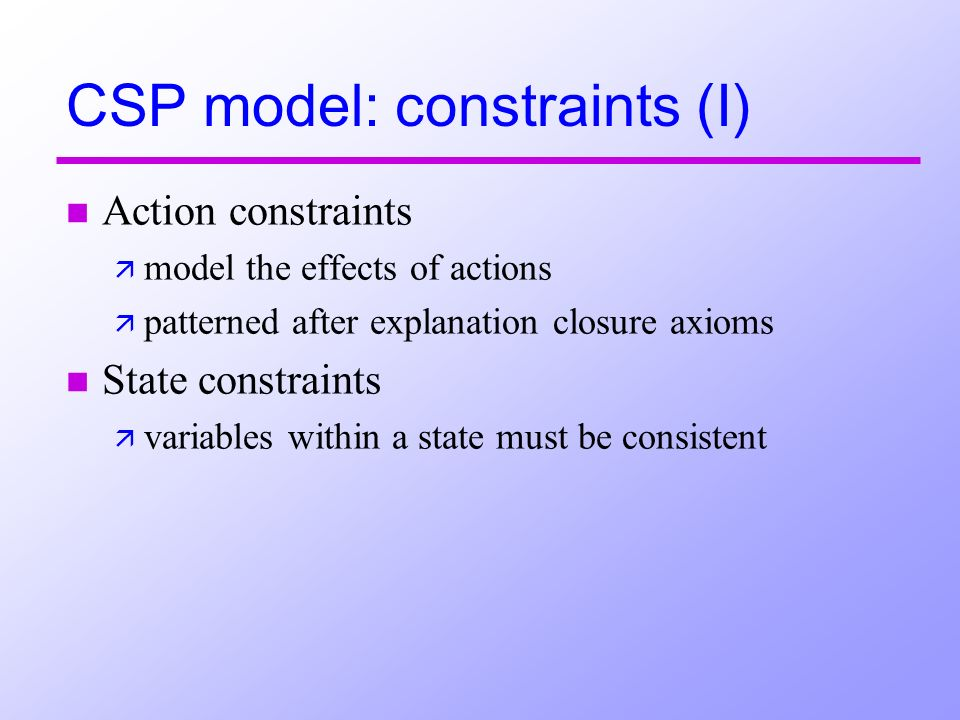 CSP model: constraints (I) n Action constraints ä model the effects of actions ä patterned after explanation closure axioms n State constraints ä vari