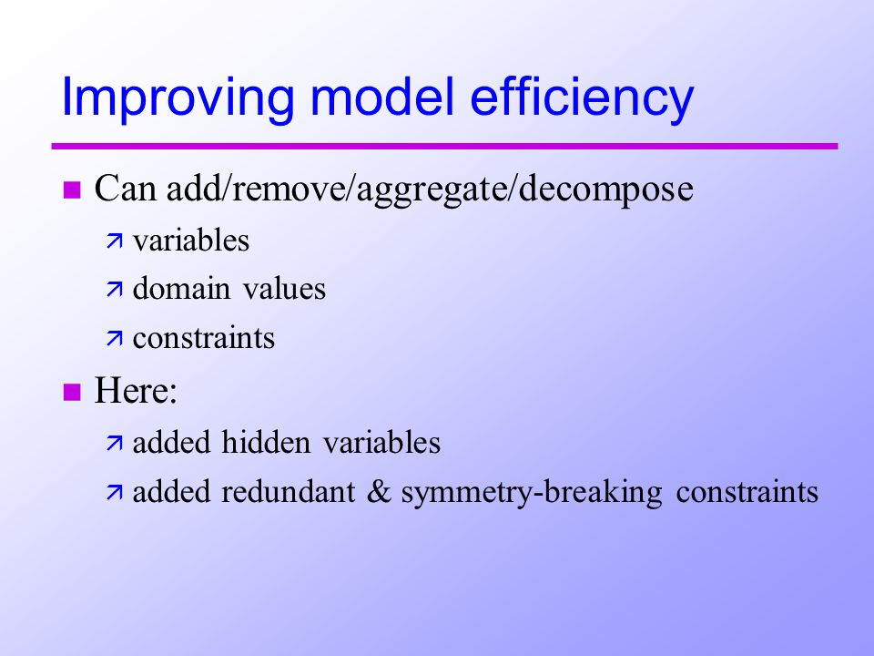 Improving model efficiency n Can add/remove/aggregate/decompose ä variables ä domain values ä constraints n Here: ä added hidden variables ä added redundant & symmetry-breaking constraints